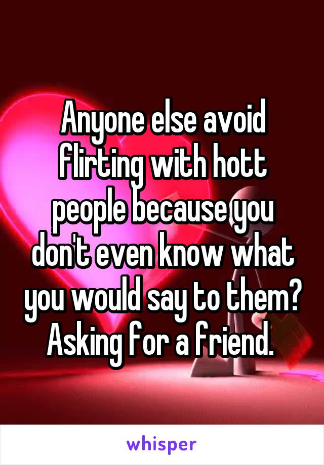 Anyone else avoid flirting with hott people because you don't even know what you would say to them? Asking for a friend.