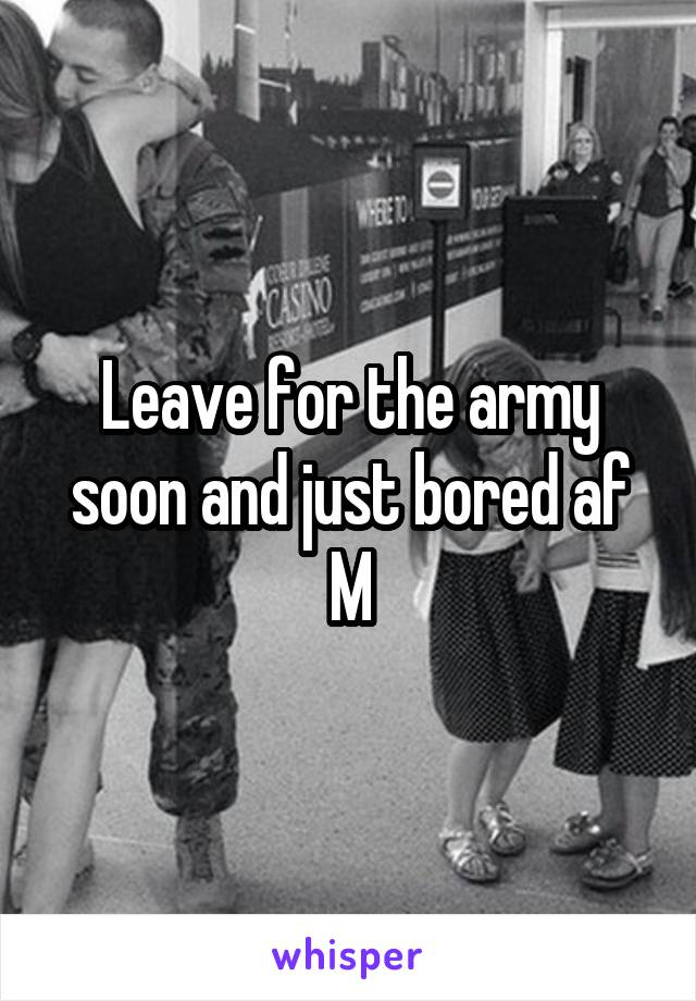 Leave for the army soon and just bored af M