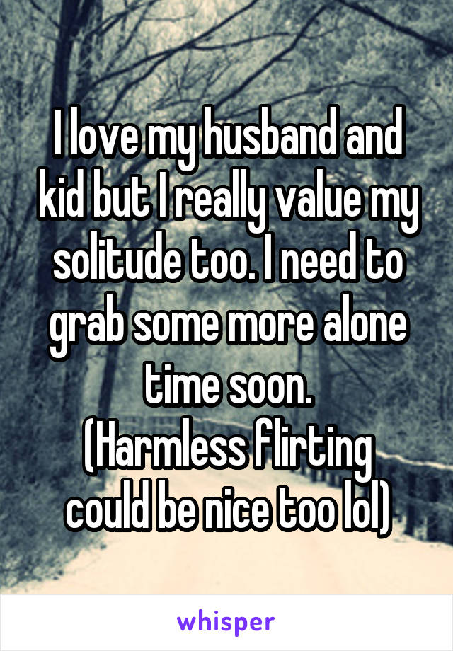 I love my husband and kid but I really value my solitude too. I need to grab some more alone time soon. (Harmless flirting could be nice too lol)