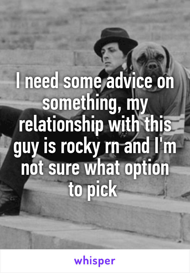 I need some advice on something, my relationship with this guy is rocky rn and I'm not sure what option to pick