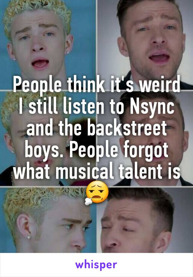 People think it's weird I still listen to Nsync and the backstreet boys. People forgot what musical talent is 😧