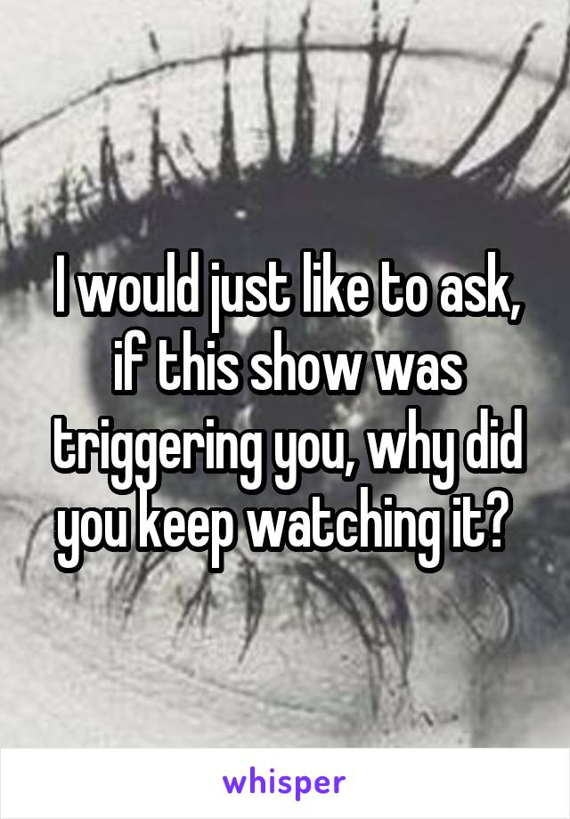 I would just like to ask, if this show was triggering you, why did you keep watching it?