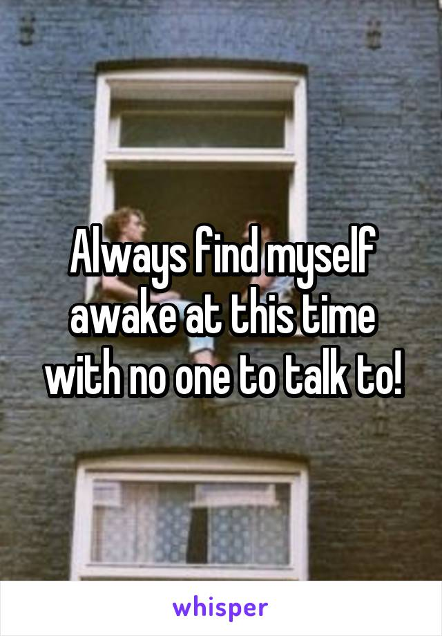 Always find myself awake at this time with no one to talk to!