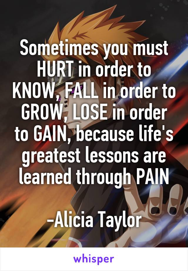 Sometimes you must HURT in order to KNOW, FALL in order to GROW, LOSE in order to GAIN, because life's greatest lessons are learned through PAIN  -Alicia Taylor