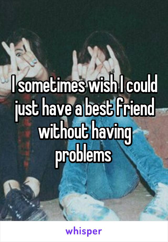 I sometimes wish I could just have a best friend without having problems