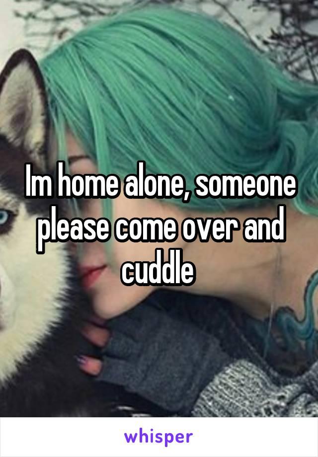 Im home alone, someone please come over and cuddle