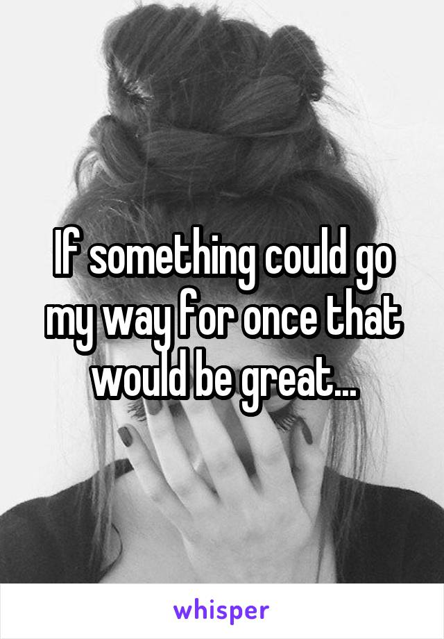 If something could go my way for once that would be great...