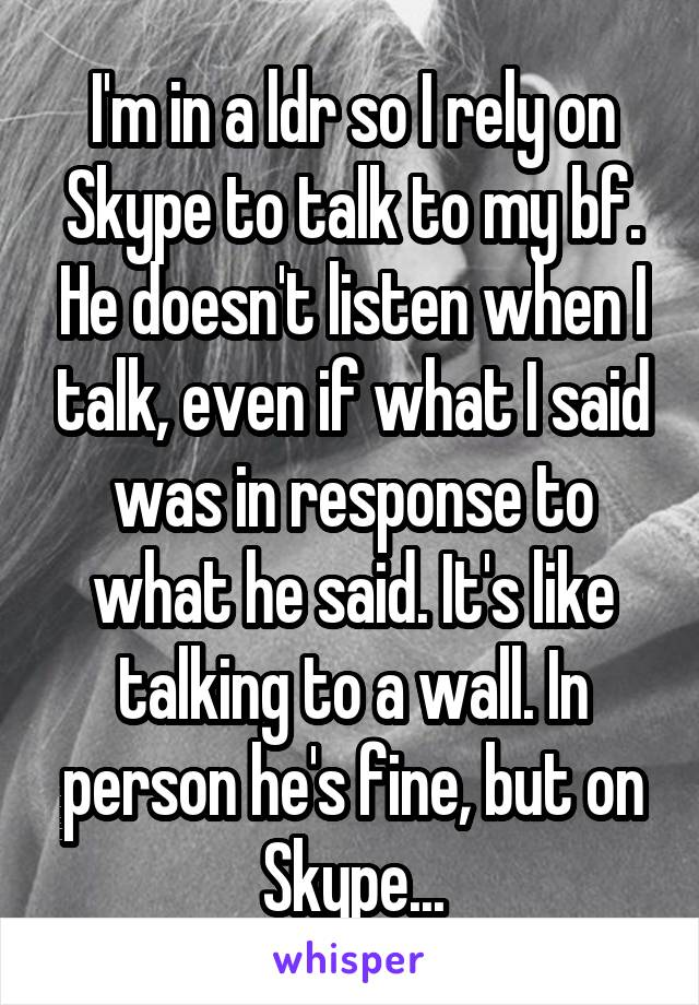 I'm in a ldr so I rely on Skype to talk to my bf. He doesn't listen when I talk, even if what I said was in response to what he said. It's like talking to a wall. In person he's fine, but on Skype...