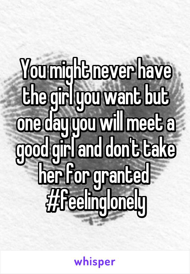 You might never have the girl you want but one day you will meet a good girl and don't take her for granted  #feelinglonely