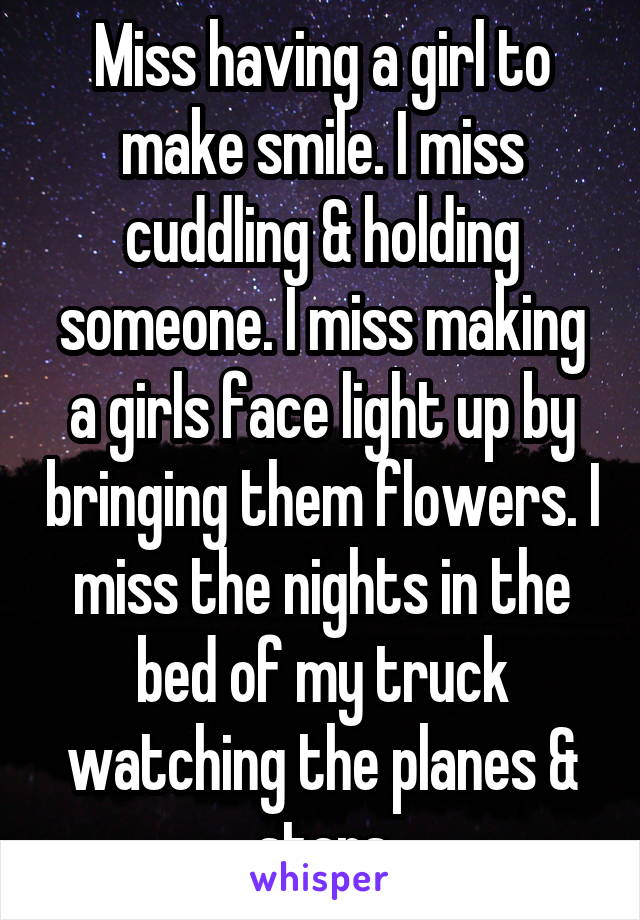 Miss having a girl to make smile. I miss cuddling & holding someone. I miss making a girls face light up by bringing them flowers. I miss the nights in the bed of my truck watching the planes & stars