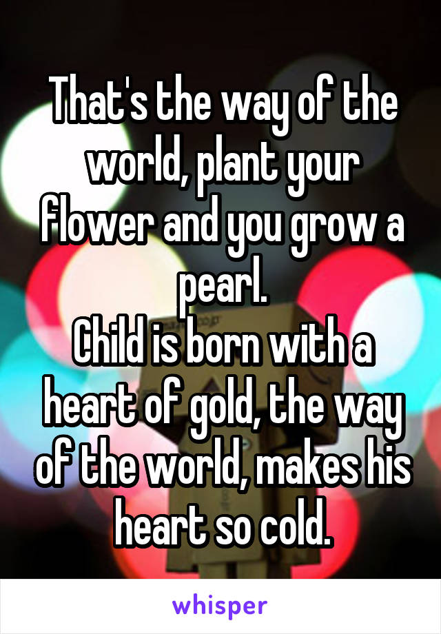 That's the way of the world, plant your flower and you grow a pearl. Child is born with a heart of gold, the way of the world, makes his heart so cold.