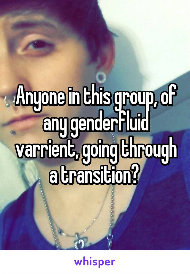 Anyone in this group, of any genderfluid varrient, going through a transition?