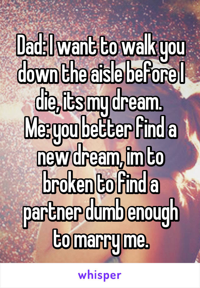 Dad: I want to walk you down the aisle before I die, its my dream.  Me: you better find a new dream, im to broken to find a partner dumb enough to marry me.