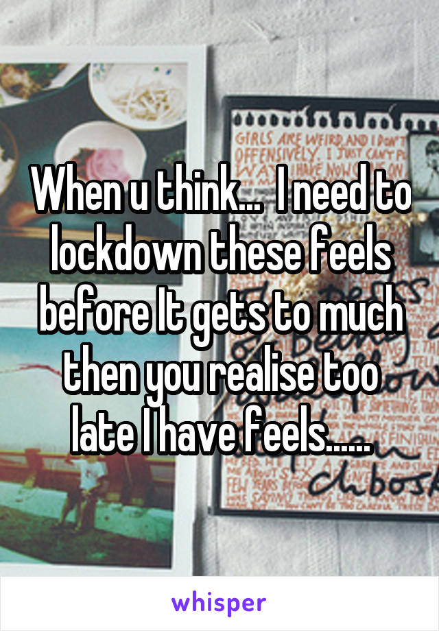 When u think...  I need to lockdown these feels before It gets to much then you realise too late I have feels......