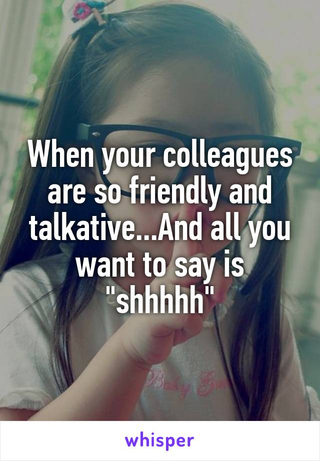 """When your colleagues are so friendly and talkative...And all you want to say is """"shhhhh"""""""