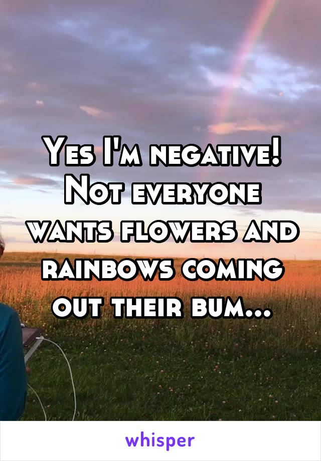 Yes I'm negative! Not everyone wants flowers and rainbows coming out their bum...