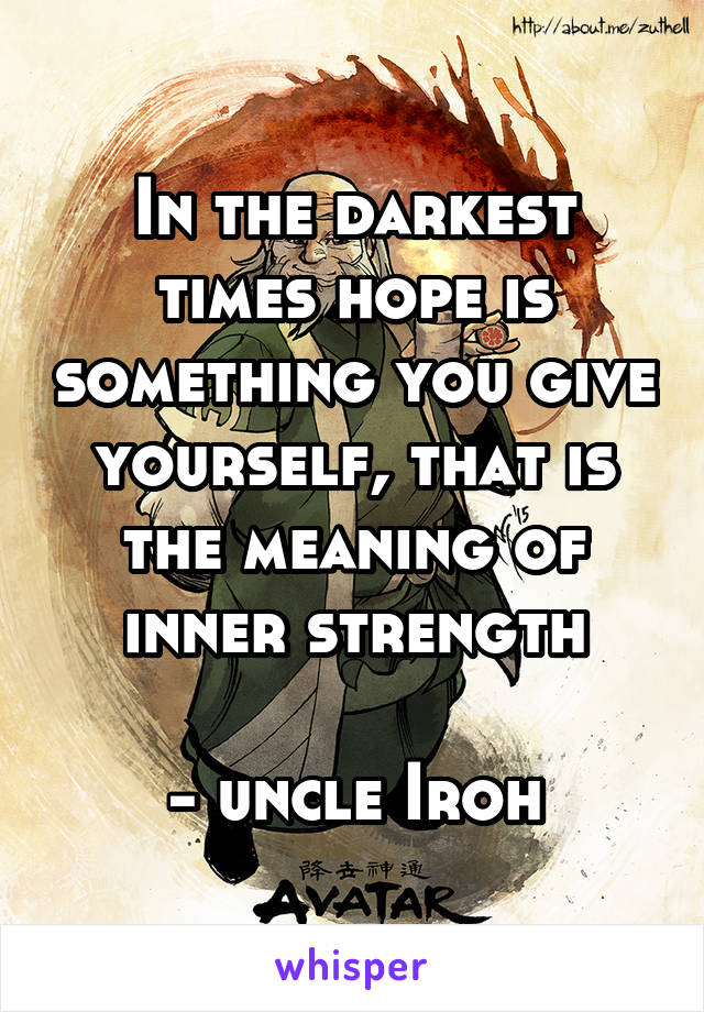 In the darkest times hope is something you give yourself, that is the meaning of inner strength   - uncle Iroh