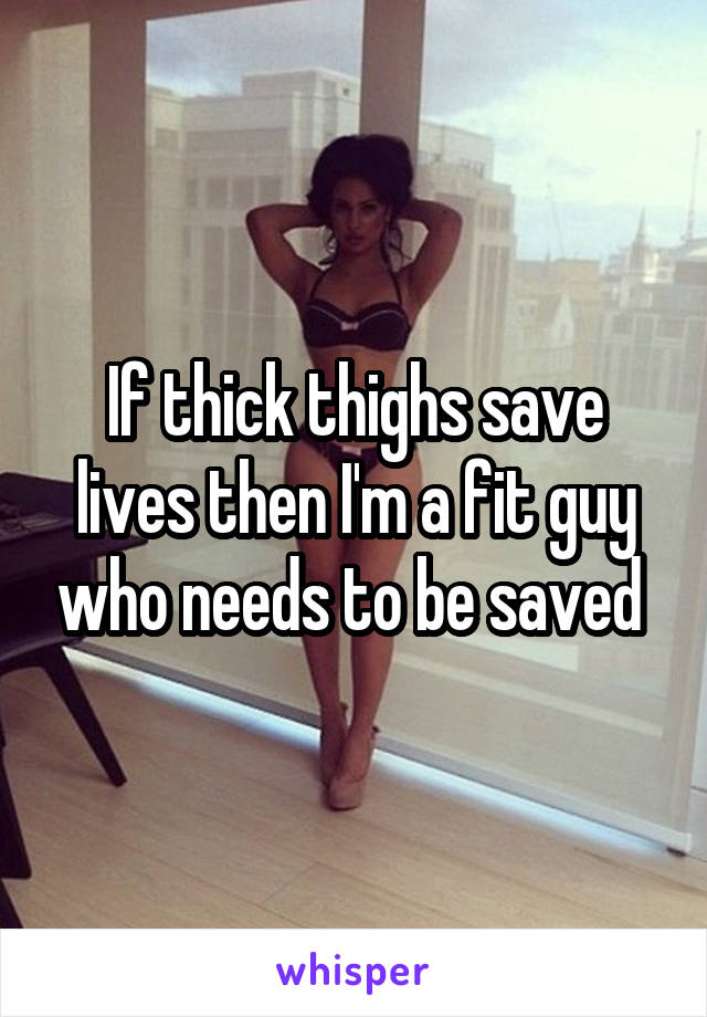 If thick thighs save lives then I'm a fit guy who needs to be saved