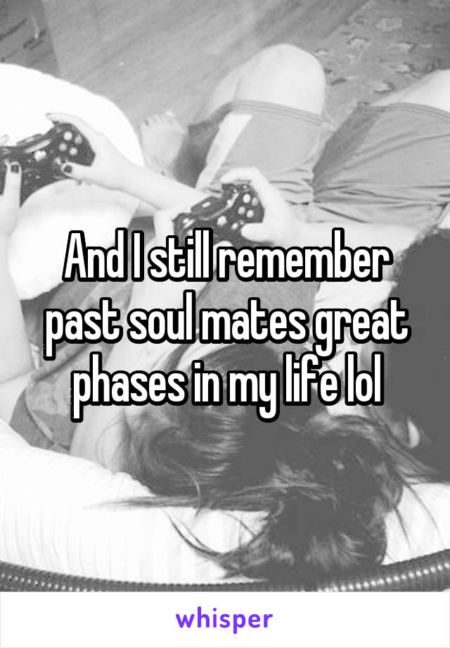 And I still remember past soul mates great phases in my life lol