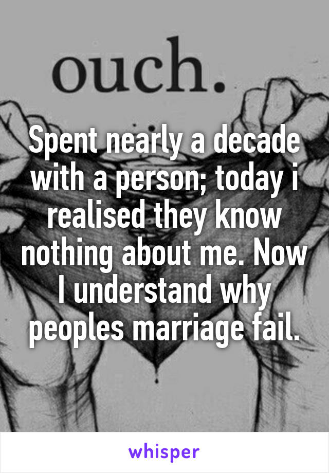 Spent nearly a decade with a person; today i realised they know nothing about me. Now I understand why peoples marriage fail.