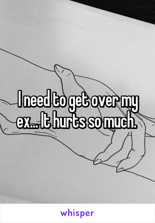 I need to get over my ex... It hurts so much.
