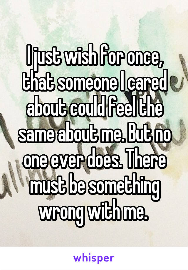 I just wish for once, that someone I cared about could feel the same about me. But no one ever does. There must be something wrong with me.