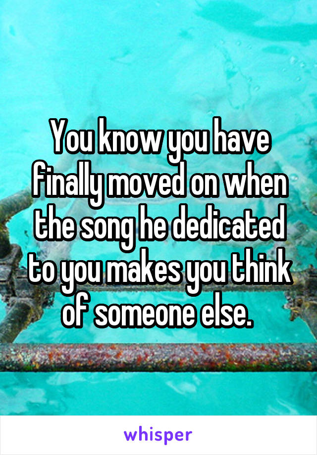 You know you have finally moved on when the song he dedicated to you makes you think of someone else.