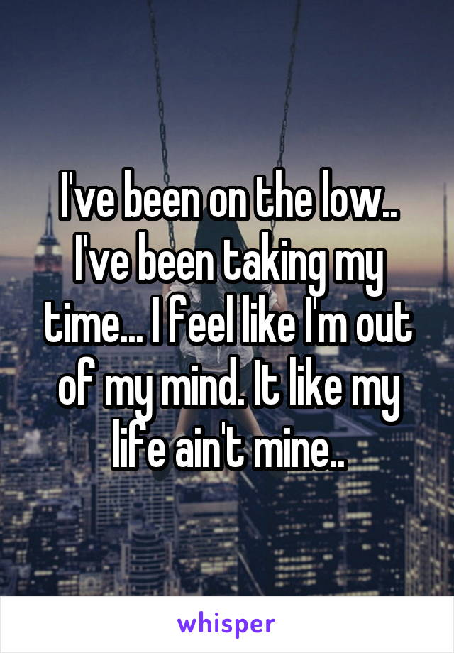 I've been on the low.. I've been taking my time... I feel like I'm out of my mind. It like my life ain't mine..