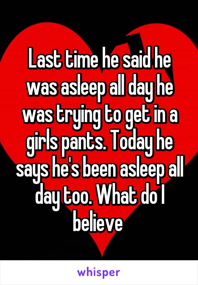 Last time he said he was asleep all day he was trying to get in a girls pants. Today he says he's been asleep all day too. What do I believe