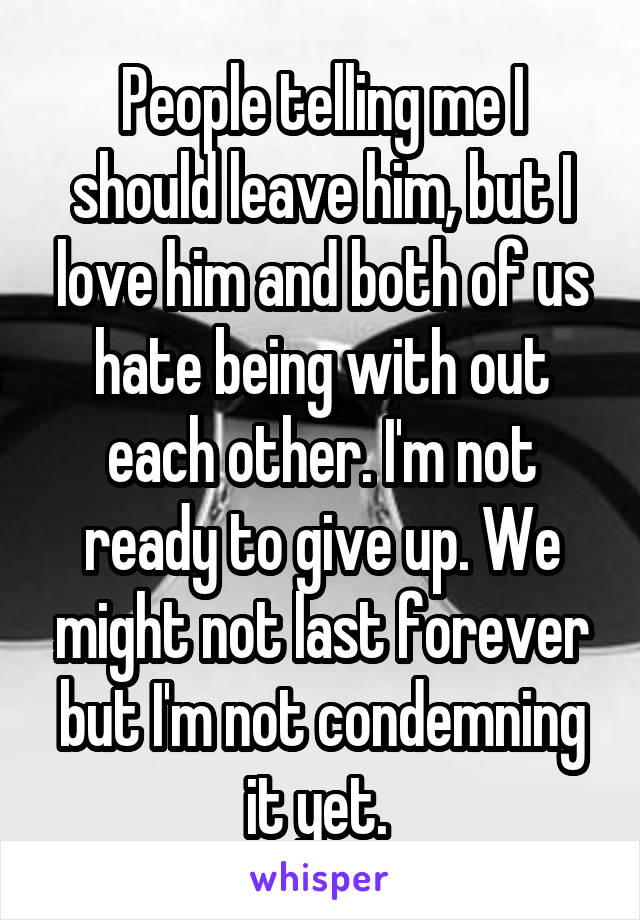 People telling me I should leave him, but I love him and both of us hate being with out each other. I'm not ready to give up. We might not last forever but I'm not condemning it yet.
