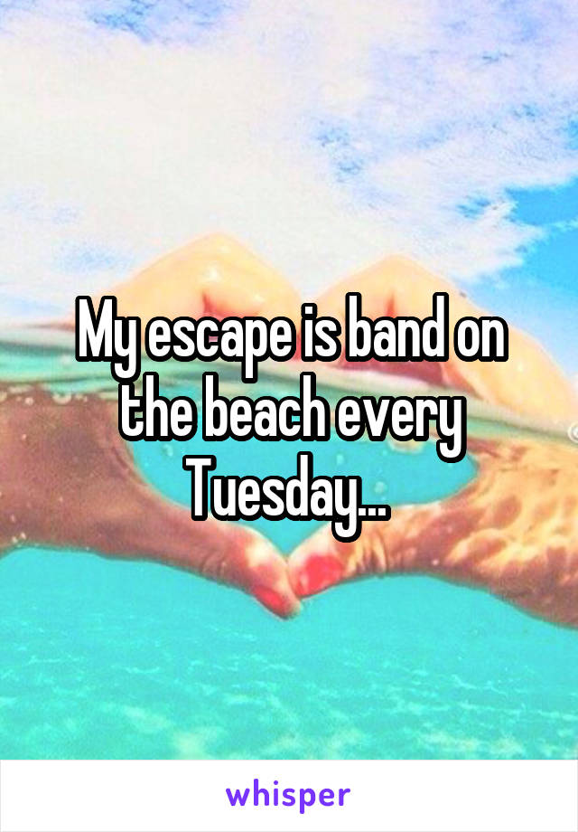 My escape is band on the beach every Tuesday...