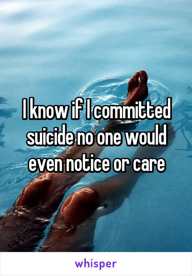 I know if I committed suicide no one would even notice or care