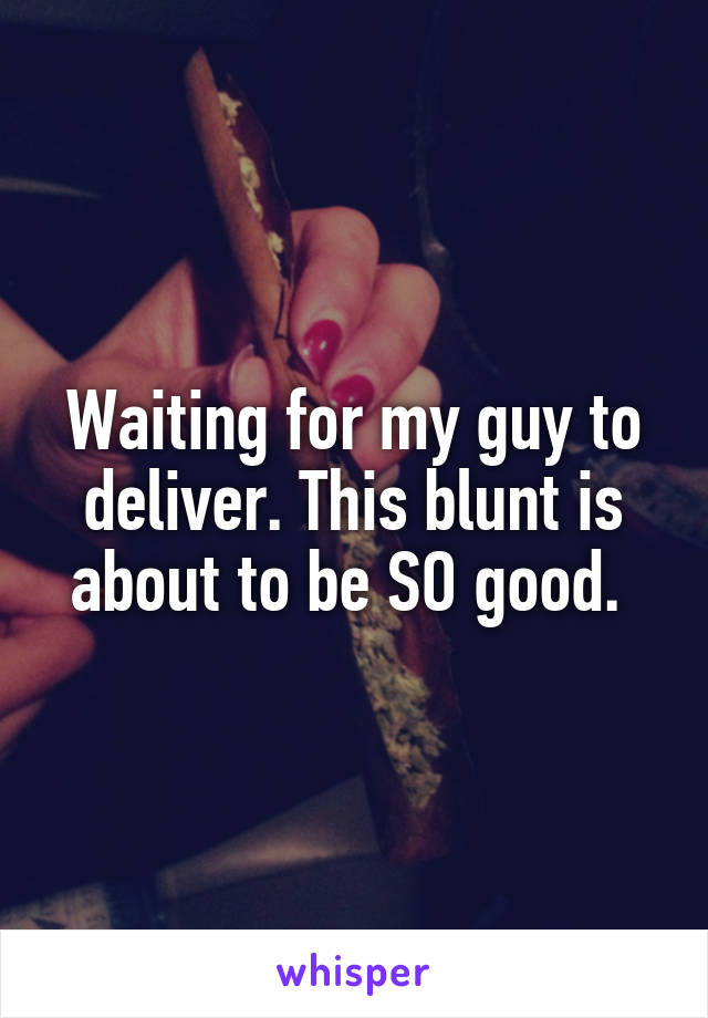 Waiting for my guy to deliver. This blunt is about to be SO good.