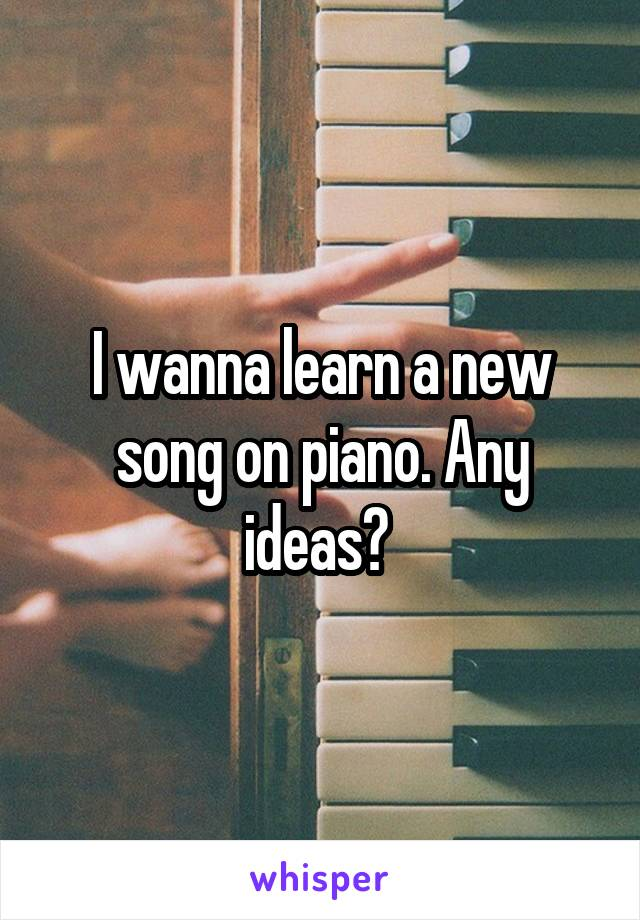 I wanna learn a new song on piano. Any ideas?