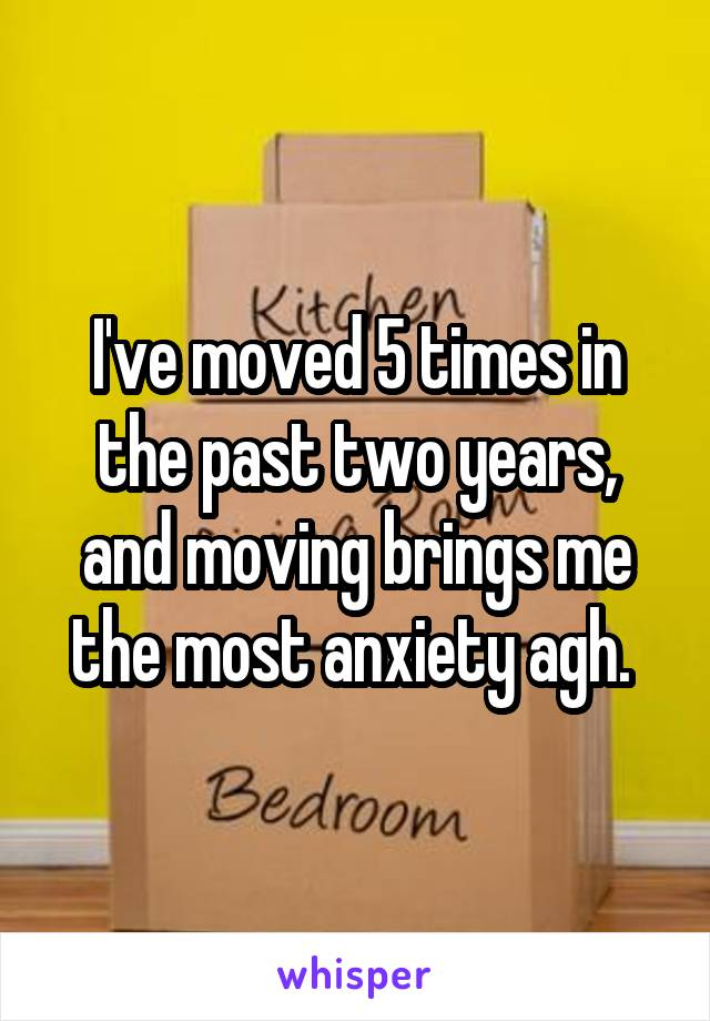 I've moved 5 times in the past two years, and moving brings me the most anxiety agh.