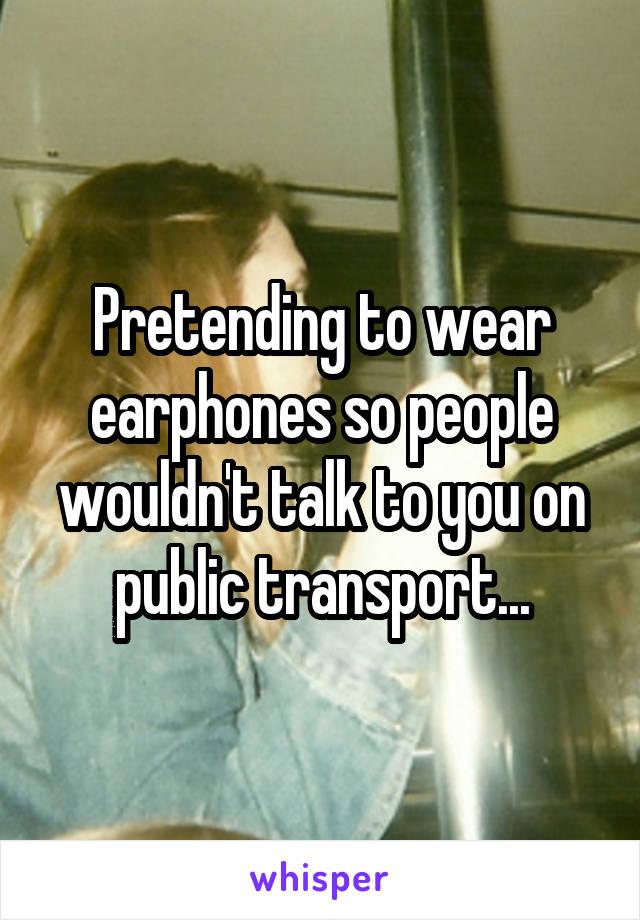 Pretending to wear earphones so people wouldn't talk to you on public transport...