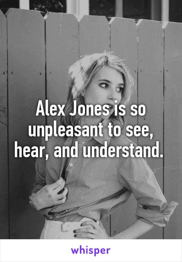 Alex Jones is so unpleasant to see, hear, and understand.