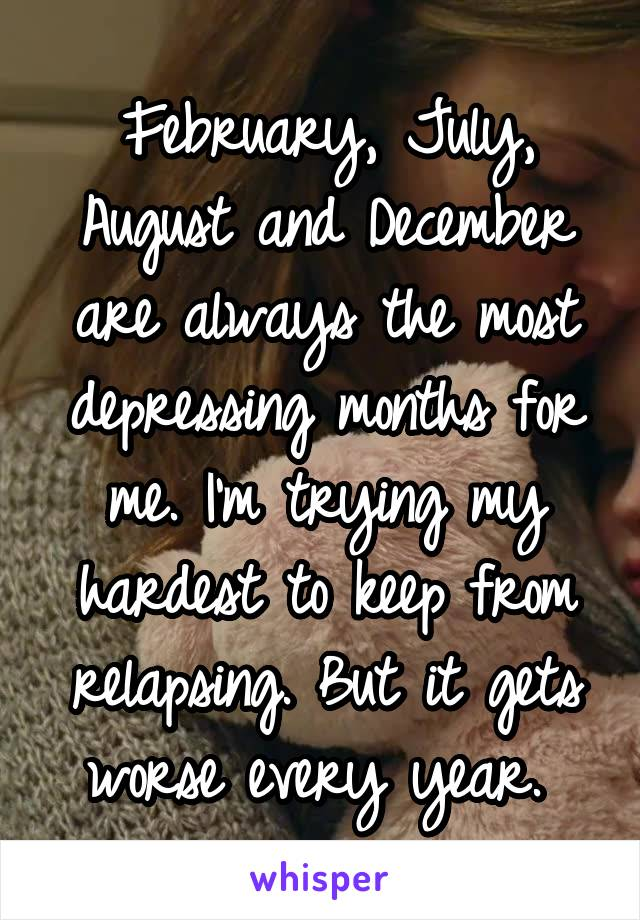 February, July, August and December are always the most depressing months for me. I'm trying my hardest to keep from relapsing. But it gets worse every year.