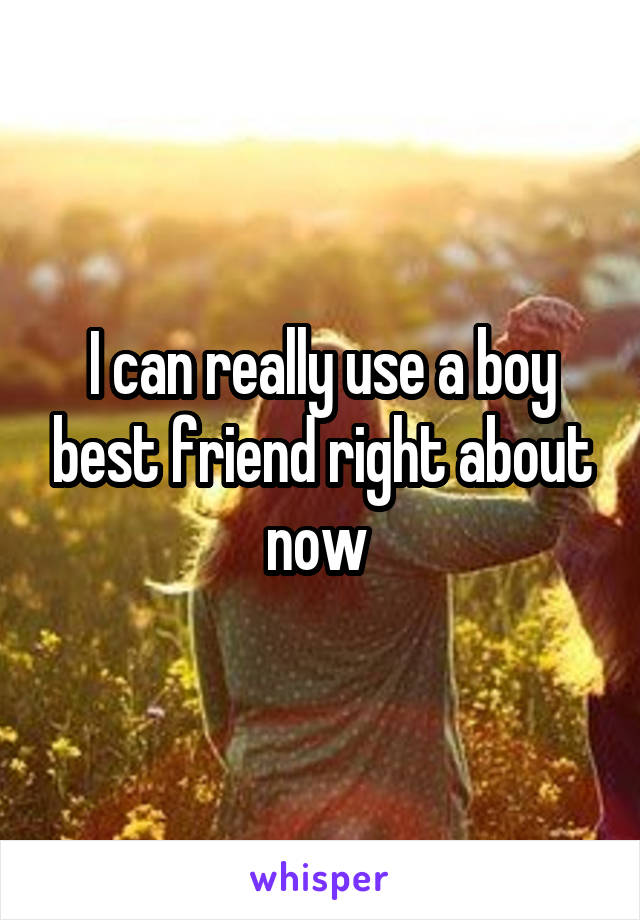 I can really use a boy best friend right about now