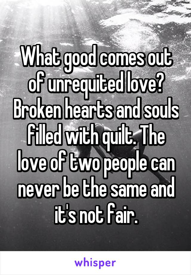 What good comes out of unrequited love? Broken hearts and souls filled with quilt. The love of two people can never be the same and it's not fair.