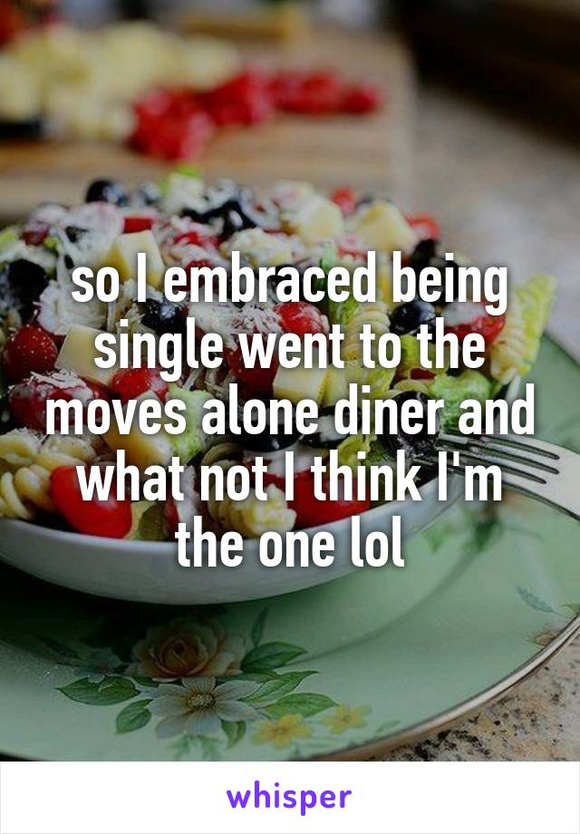 so I embraced being single went to the moves alone diner and what not I think I'm the one lol