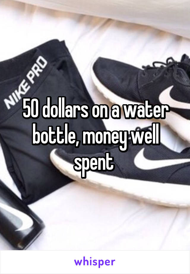 50 dollars on a water bottle, money well spent