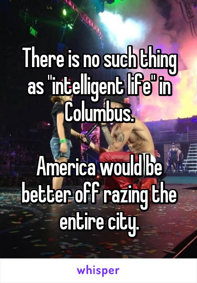 """There is no such thing as """"intelligent life"""" in Columbus.  America would be better off razing the entire city."""