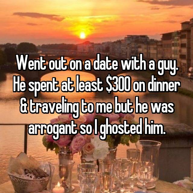 Went out on a date with a guy. He spent at least $300 on dinner & traveling to me but he was arrogant so I ghosted him.