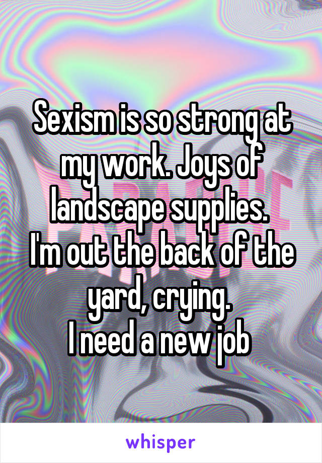 Sexism is so strong at my work. Joys of landscape supplies.  I'm out the back of the yard, crying.  I need a new job