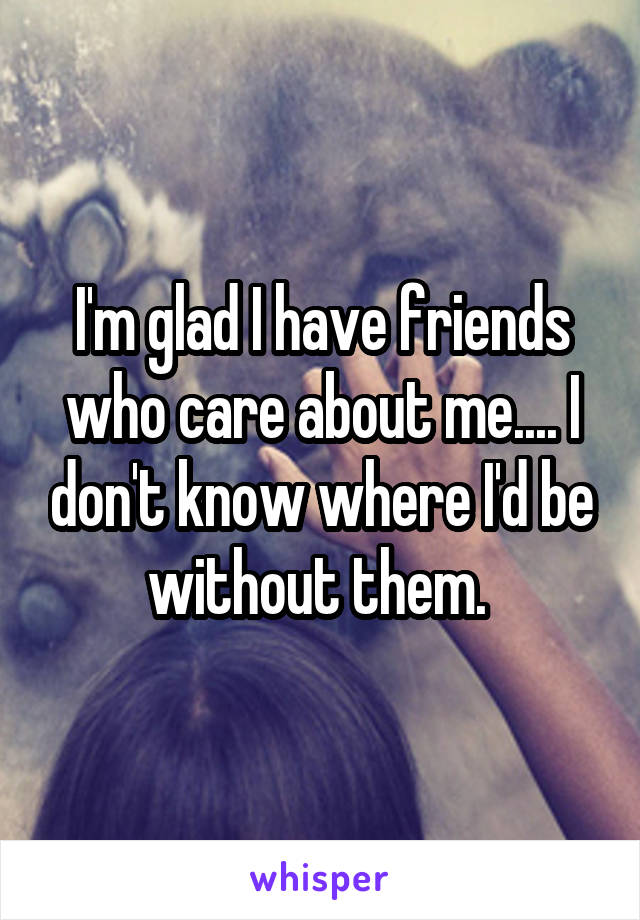 I'm glad I have friends who care about me.... I don't know where I'd be without them.