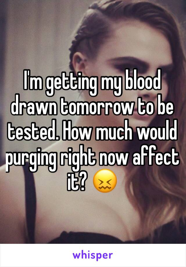 I'm getting my blood drawn tomorrow to be tested. How much would purging right now affect it? 😖