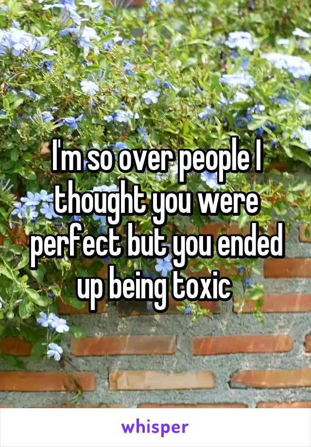 I'm so over people I thought you were perfect but you ended up being toxic