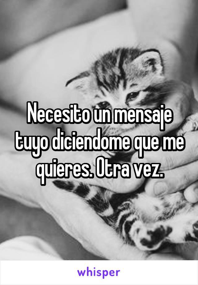 Necesito un mensaje tuyo diciendome que me quieres. Otra vez.