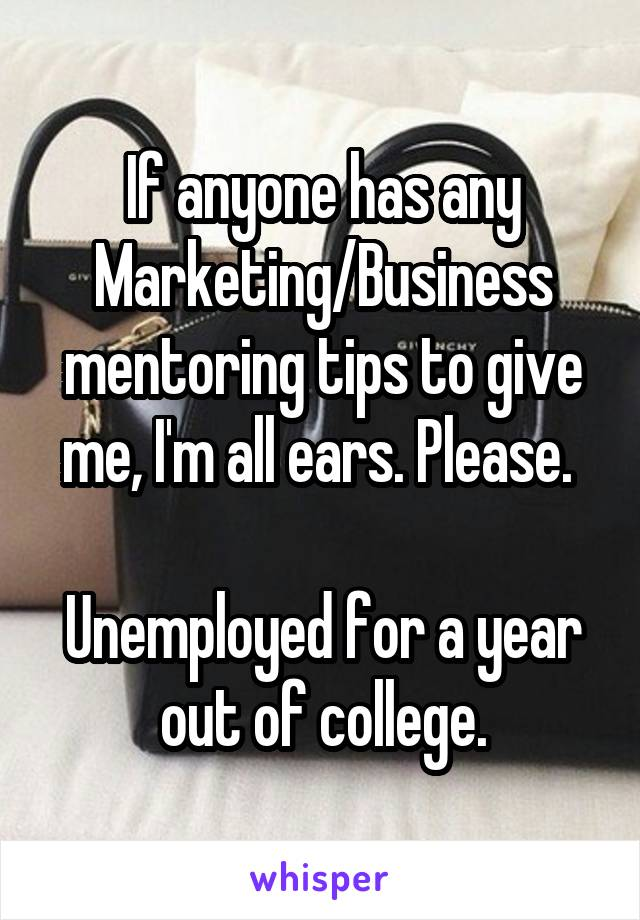 If anyone has any Marketing/Business mentoring tips to give me, I'm all ears. Please.   Unemployed for a year out of college.